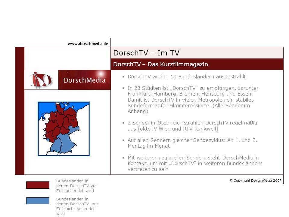 DorschTV – Im TV DorschTV – Das Kurzfilmmagazin www.dorschmedia.de Bundesländer in denen DorschTV zur Zeit gesendet wird Bundesländer in denen DorschTV zur Zeit nicht gesendet wird DorschTV wird in 10 Bundesländern ausgestrahlt In 23 Städten ist DorschTV zu empfangen, darunter Frankfurt, Hamburg, Bremen, Flensburg und Essen.