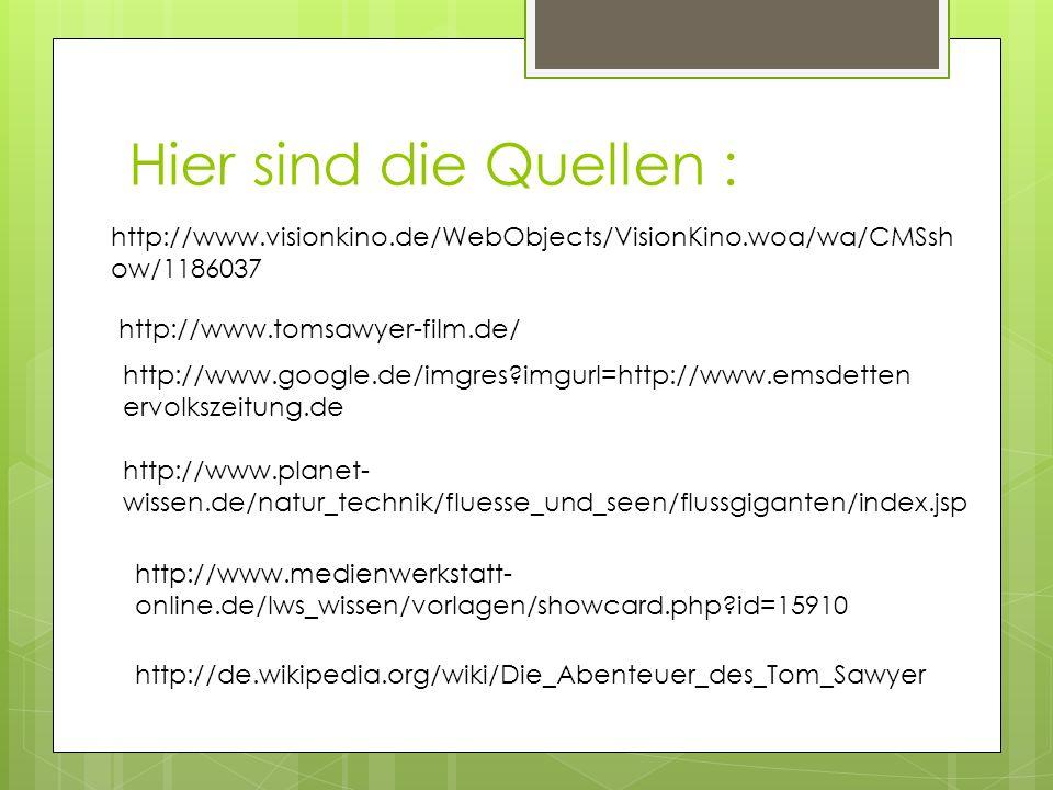 Hier sind die Quellen : http://www.visionkino.de/WebObjects/VisionKino.woa/wa/CMSsh ow/1186037 http://www.tomsawyer-film.de/ http://www.google.de/imgr