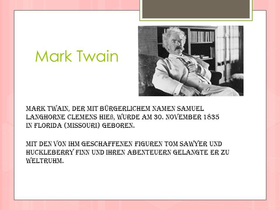 Mark Twain Mark Twain, der mit bürgerlichem Namen Samuel Langhorne Clemens hie ß, wurde am 30. November 1835 in Florida (Missouri) geboren. Mit den vo