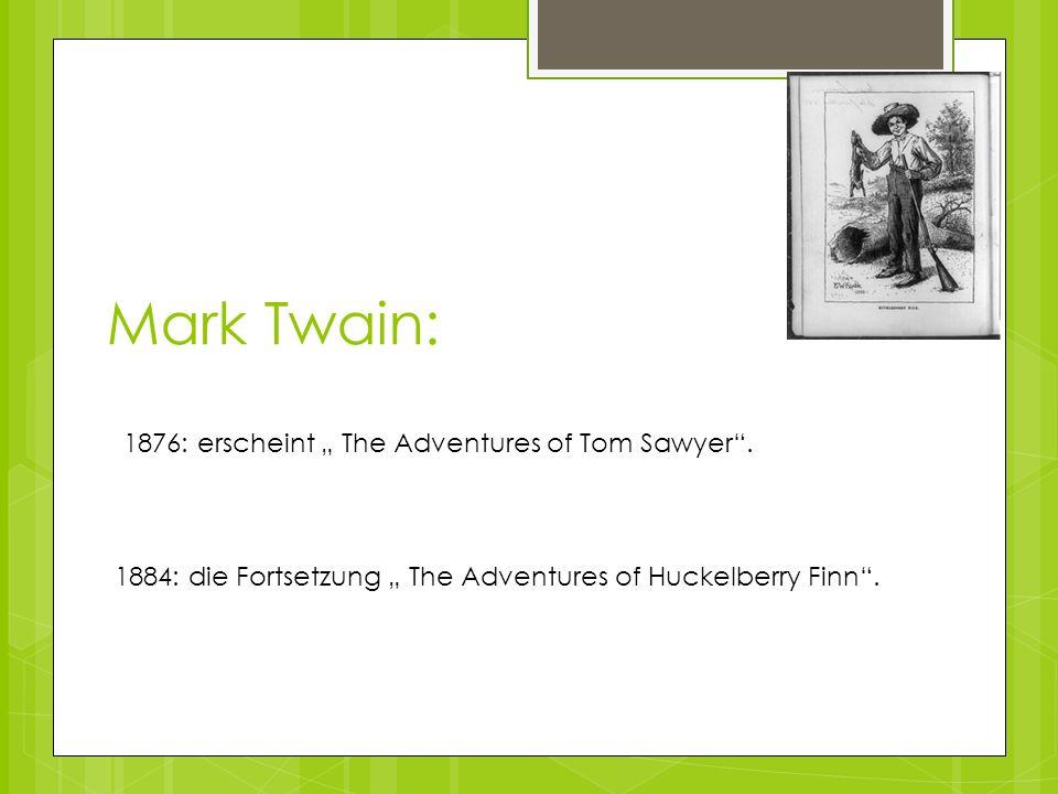 1876: erscheint The Adventures of Tom Sawyer. 1884: die Fortsetzung The Adventures of Huckelberry Finn. Mark Twain: