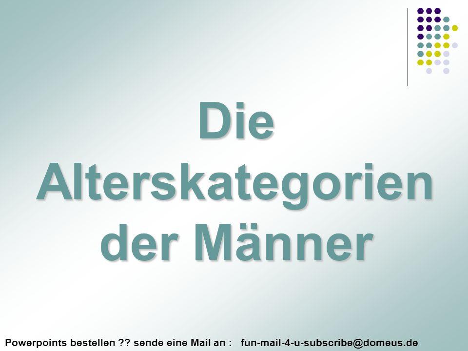 Powerpoints bestellen ?? sende eine Mail an : fun-mail-4-u-subscribe@domeus.de Die Alterskategorien der Männer