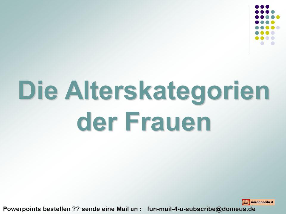 Powerpoints bestellen ?? sende eine Mail an : fun-mail-4-u-subscribe@domeus.de Die Alterskategorien der Frauen