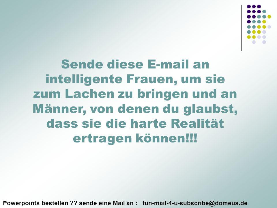 Powerpoints bestellen ?? sende eine Mail an : fun-mail-4-u-subscribe@domeus.de Sende diese E-mail an intelligente Frauen, um sie zum Lachen zu bringen