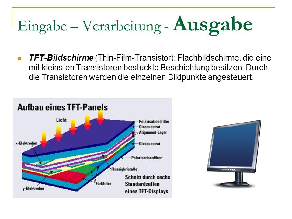 Eingabe – Verarbeitung - Ausgabe TFT-Bildschirme (Thin-Film-Transistor): Flachbildschirme, die eine mit kleinsten Transistoren bestückte Beschichtung besitzen.