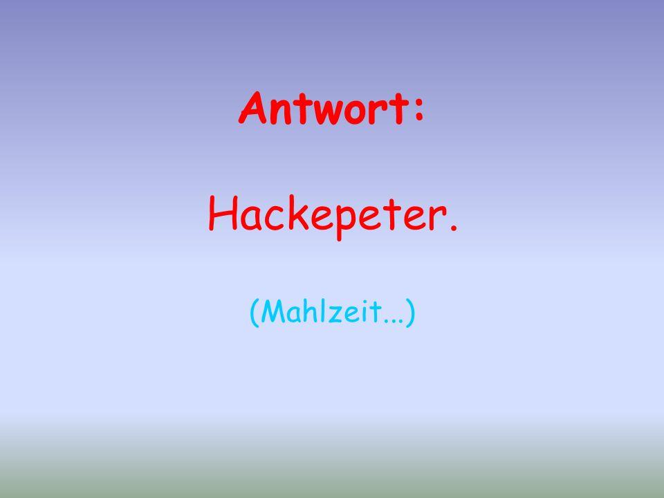 Antwort: Hackepeter. (Mahlzeit...)