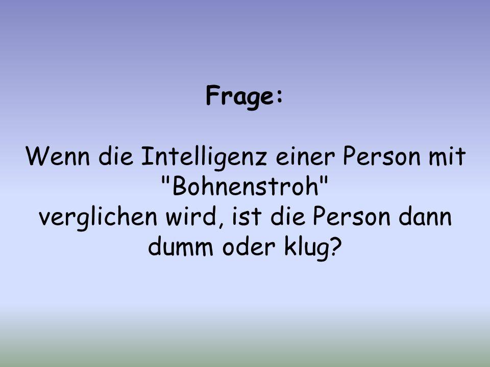Frage: Wenn die Intelligenz einer Person mit Bohnenstroh verglichen wird, ist die Person dann dumm oder klug