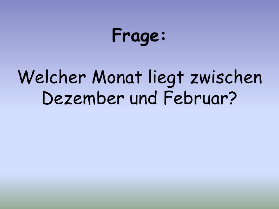 Frage: Welcher Monat liegt zwischen Dezember und Februar