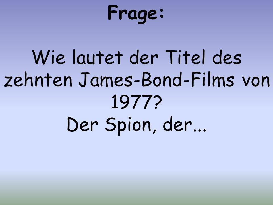 Frage: Wie lautet der Titel des zehnten James-Bond-Films von 1977 Der Spion, der...