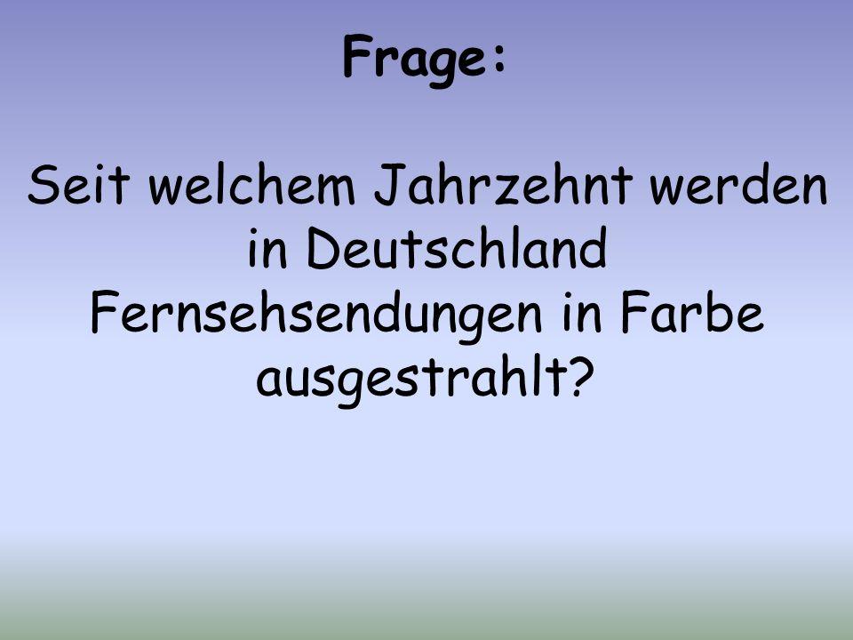 Frage: Seit welchem Jahrzehnt werden in Deutschland Fernsehsendungen in Farbe ausgestrahlt