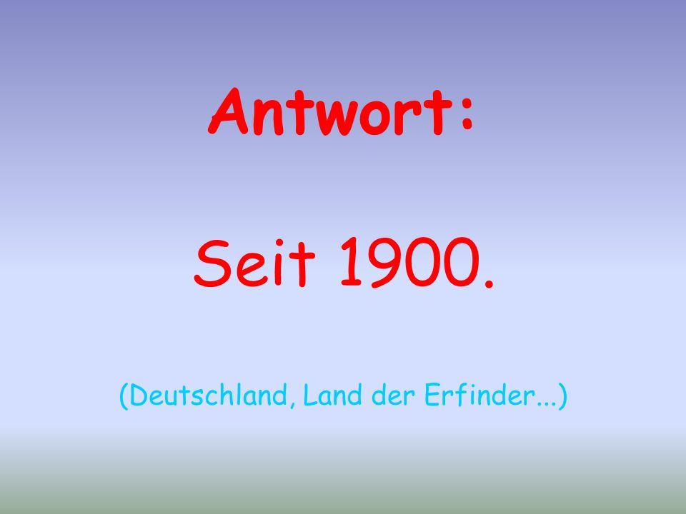 Antwort: Seit 1900. (Deutschland, Land der Erfinder...)