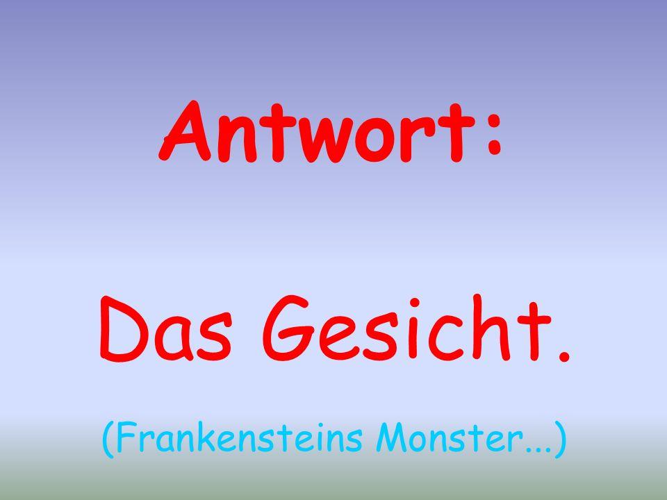 Antwort: Das Gesicht. (Frankensteins Monster...)