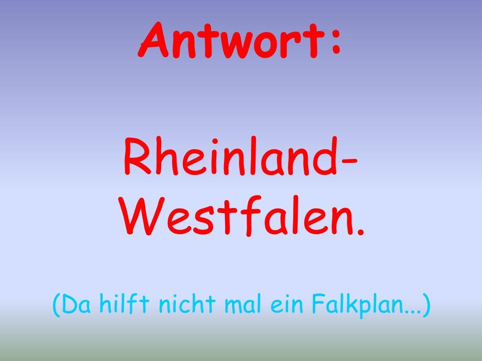 Antwort: Rheinland- Westfalen. (Da hilft nicht mal ein Falkplan...)