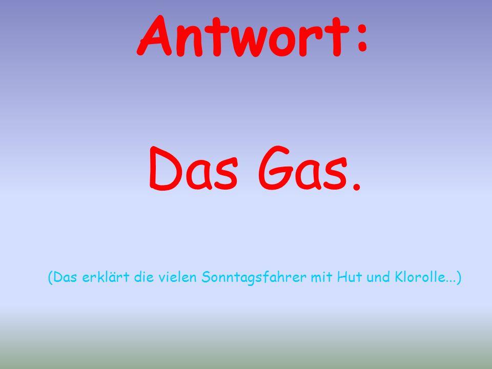 Antwort: Das Gas. (Das erklärt die vielen Sonntagsfahrer mit Hut und Klorolle...)