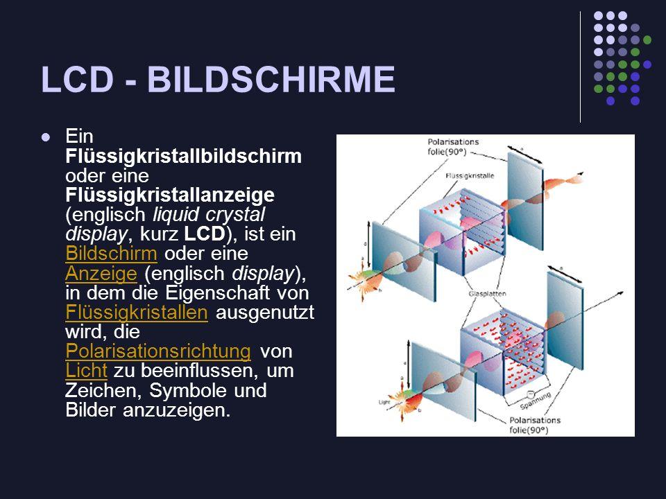LCD - BILDSCHIRME Ein Flüssigkristallbildschirm oder eine Flüssigkristallanzeige (englisch liquid crystal display, kurz LCD), ist ein Bildschirm oder