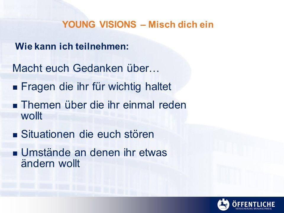 YOUNG VISIONS – Misch dich ein Macht euch Gedanken über… Fragen die ihr für wichtig haltet Themen über die ihr einmal reden wollt Situationen die euch