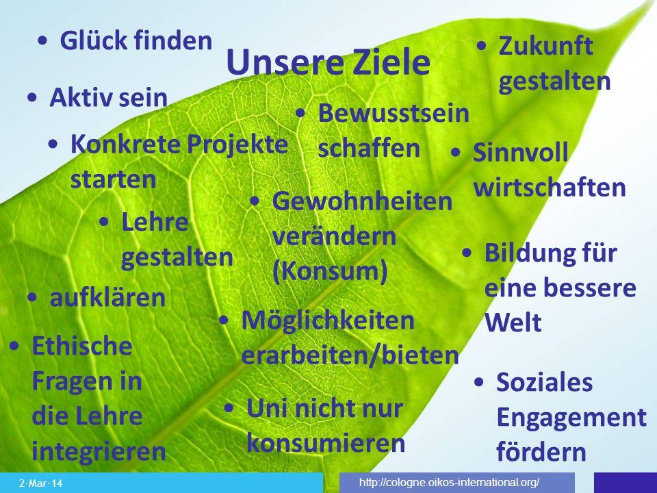 2-Mar-14 http://cologne.oikos-international.org/ Unsere Ziele Zukunft gestalten Lehre gestalten Ethische Fragen in die Lehre integrieren Aktiv sein Ko