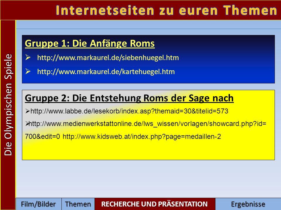 Gruppe 1: Die Anfänge Roms http://www.markaurel.de/siebenhuegel.htm http://www.markaurel.de/kartehuegel.htm Gruppe 2: Die Entstehung Roms der Sage nach http://www.labbe.de/lesekorb/index.asp themaid=30&titelid=573 http://www.medienwerkstattonline.de/lws_wissen/vorlagen/showcard.php id= 700&edit=0 http://www.kidsweb.at/index.php page=medaillen-2 Die Olympischen Spiele Film/Bilder RECHERCHE UND PRÄSENTATION ThemenErgebnisse