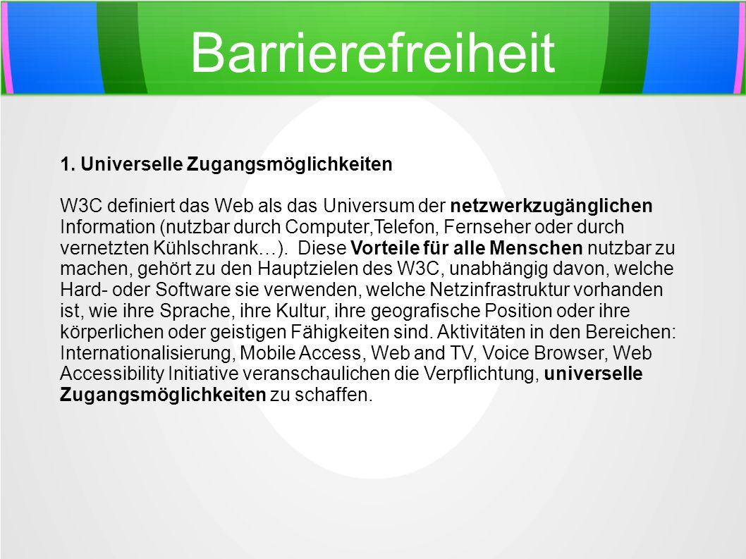 Barrierefreiheit 1. Universelle Zugangsmöglichkeiten W3C definiert das Web als das Universum der netzwerkzugänglichen Information (nutzbar durch Compu