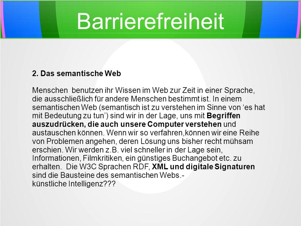 Barrierefreiheit 2. Das semantische Web Menschen benutzen ihr Wissen im Web zur Zeit in einer Sprache, die ausschließlich für andere Menschen bestimmt