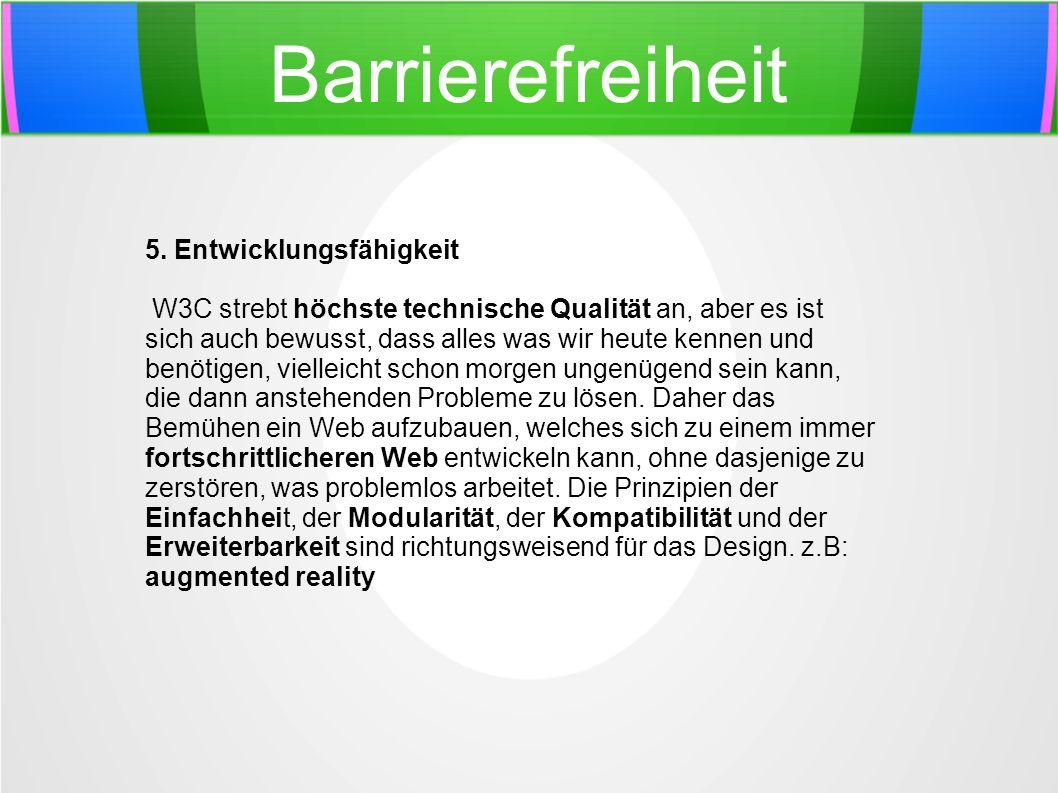 Barrierefreiheit 5. Entwicklungsfähigkeit W3C strebt höchste technische Qualität an, aber es ist sich auch bewusst, dass alles was wir heute kennen un