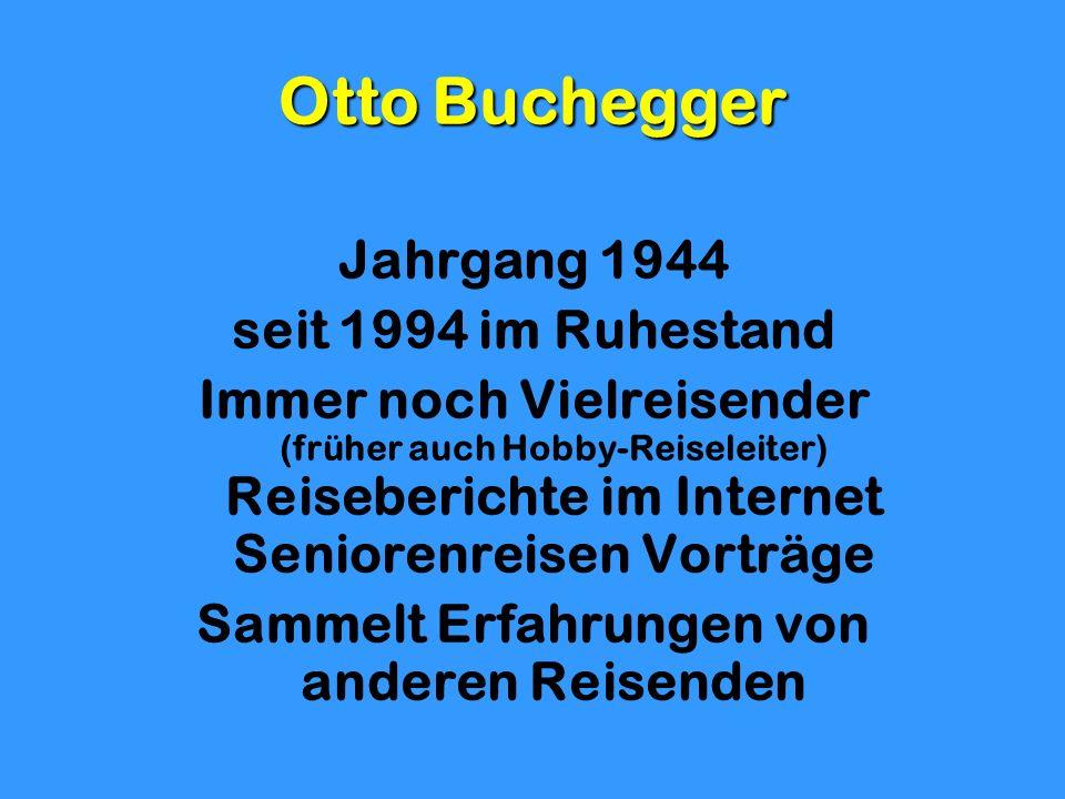 Otto Buchegger Jahrgang 1944 seit 1994 im Ruhestand Immer noch Vielreisender (früher auch Hobby-Reiseleiter) Reiseberichte im Internet Seniorenreisen