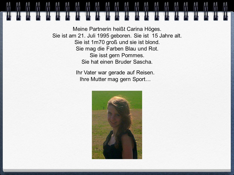 Meine Partnerin heißt Carina Höges.Sie ist am 21.