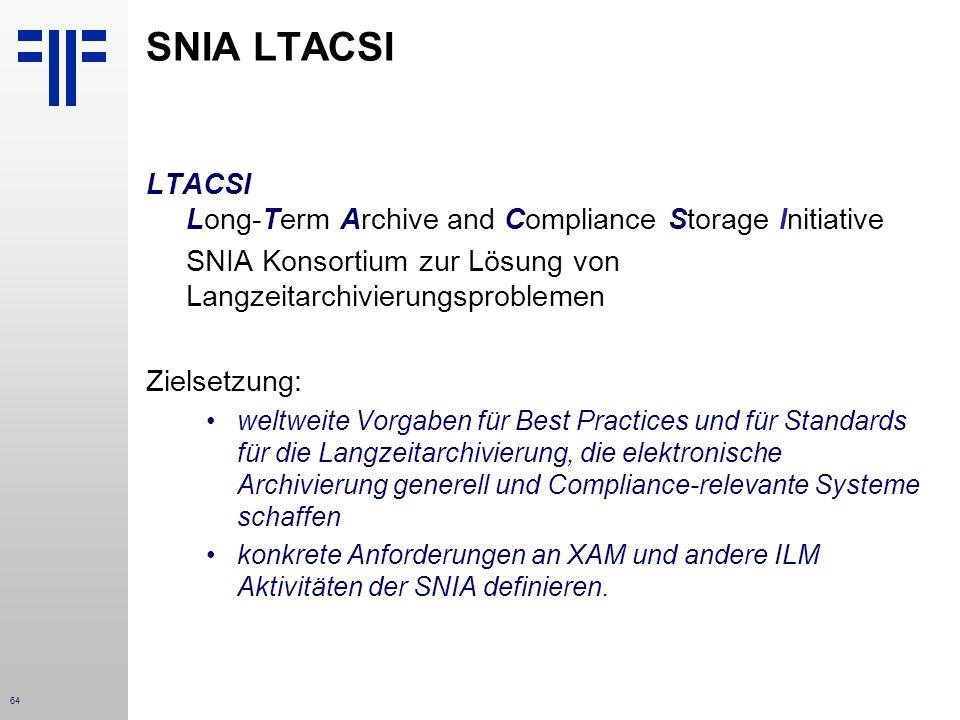 64 SNIA LTACSI LTACSI Long-Term Archive and Compliance Storage Initiative SNIA Konsortium zur Lösung von Langzeitarchivierungsproblemen Zielsetzung: weltweite Vorgaben für Best Practices und für Standards für die Langzeitarchivierung, die elektronische Archivierung generell und Compliance-relevante Systeme schaffen konkrete Anforderungen an XAM und andere ILM Aktivitäten der SNIA definieren.