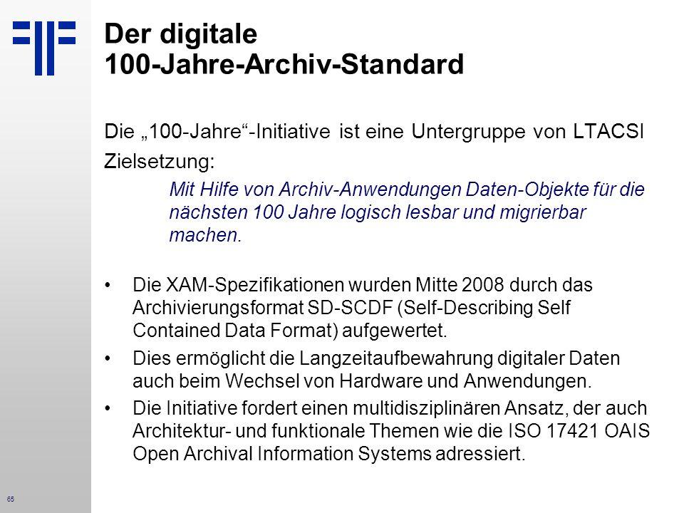 65 Der digitale 100-Jahre-Archiv-Standard Die 100-Jahre-Initiative ist eine Untergruppe von LTACSI Zielsetzung: Mit Hilfe von Archiv-Anwendungen Daten-Objekte für die nächsten 100 Jahre logisch lesbar und migrierbar machen.