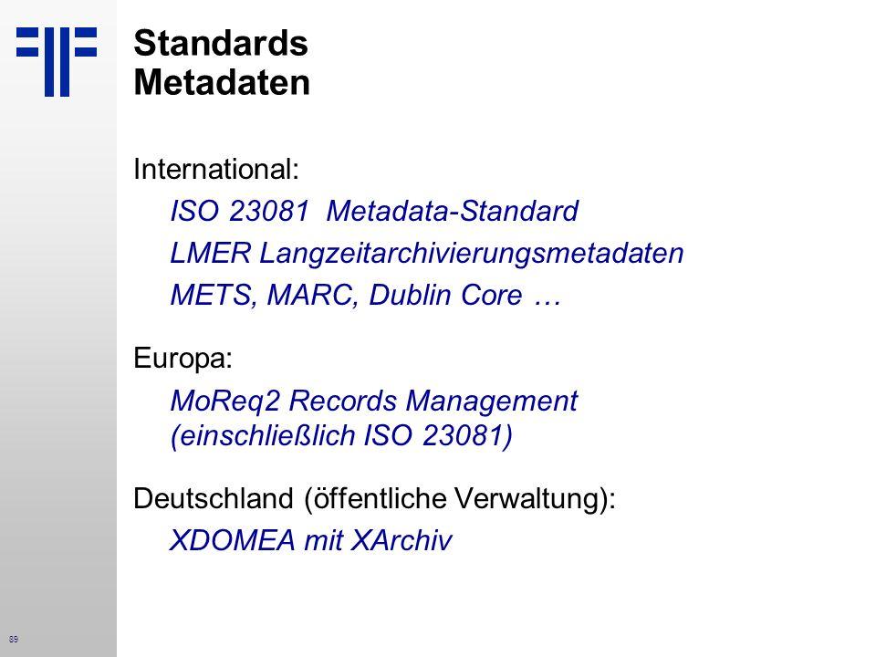 89 Standards Metadaten International: ISO 23081 Metadata-Standard LMER Langzeitarchivierungsmetadaten METS, MARC, Dublin Core … Europa: MoReq2 Records Management (einschließlich ISO 23081) Deutschland (öffentliche Verwaltung): XDOMEA mit XArchiv