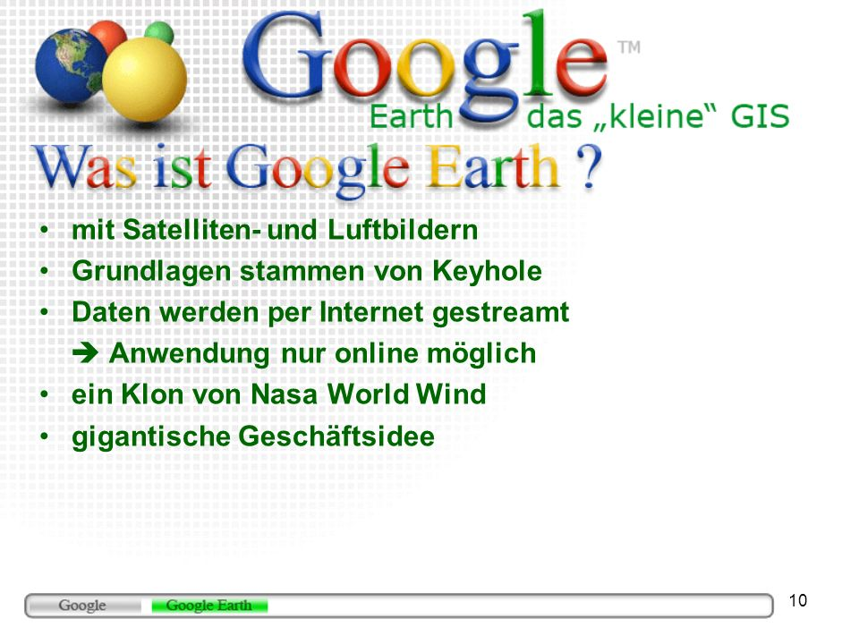 10 mit Satelliten- und Luftbildern Grundlagen stammen von Keyhole Daten werden per Internet gestreamt Anwendung nur online möglich ein Klon von Nasa W