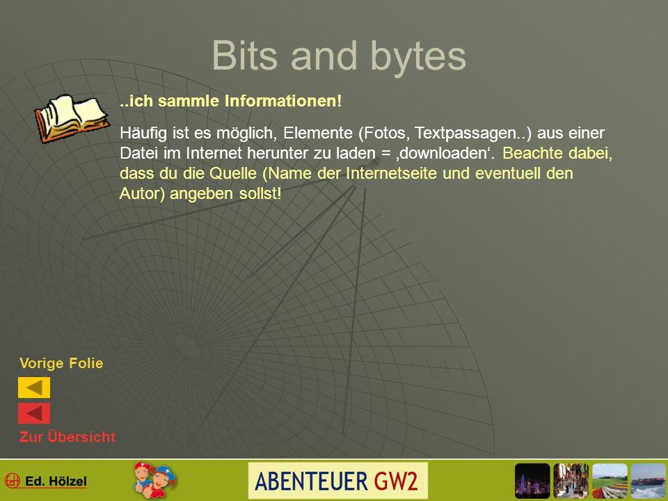 Bits and bytes Bit – Bezeichnung für Binärziffer = duales Zahlensystem 0 und 1 Null:0Eins:1 Zwei:10Drei :11Vier:100 Fünf:101 Bit – Maßeinheit der Datenmenge Byte – Zusammenziehung von 8B zu einem Datenpaket Zur Übersicht Vorige Folie