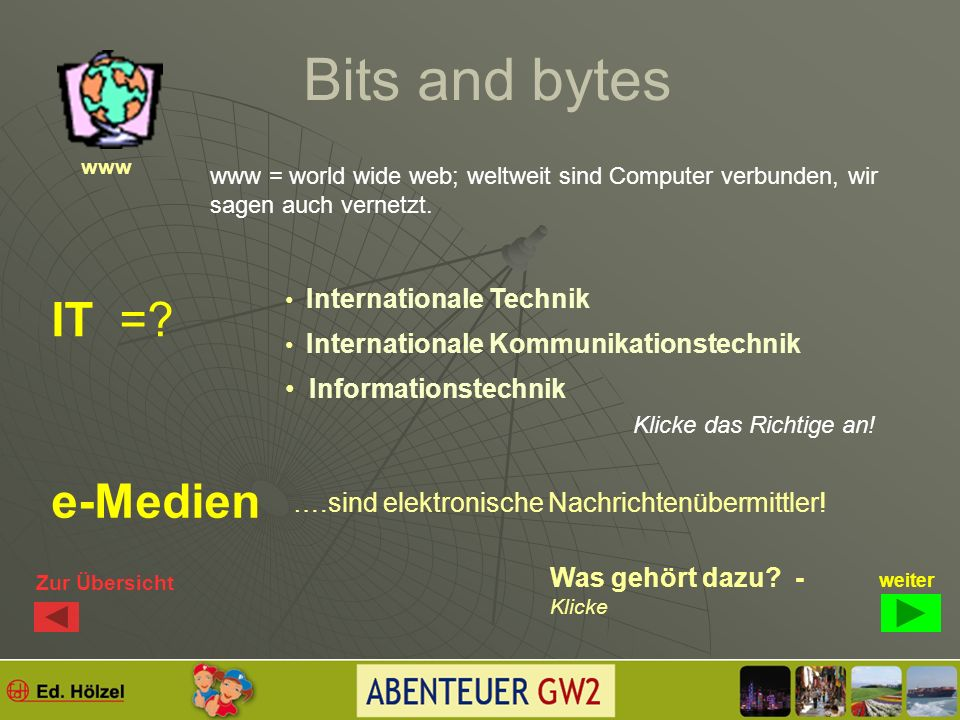 Bits and bytes Wo überall fließen Datenmengen, die in Bytes gemessen werden? Klicke wieder an, was deiner Meinung nach richtig ist! www weiter