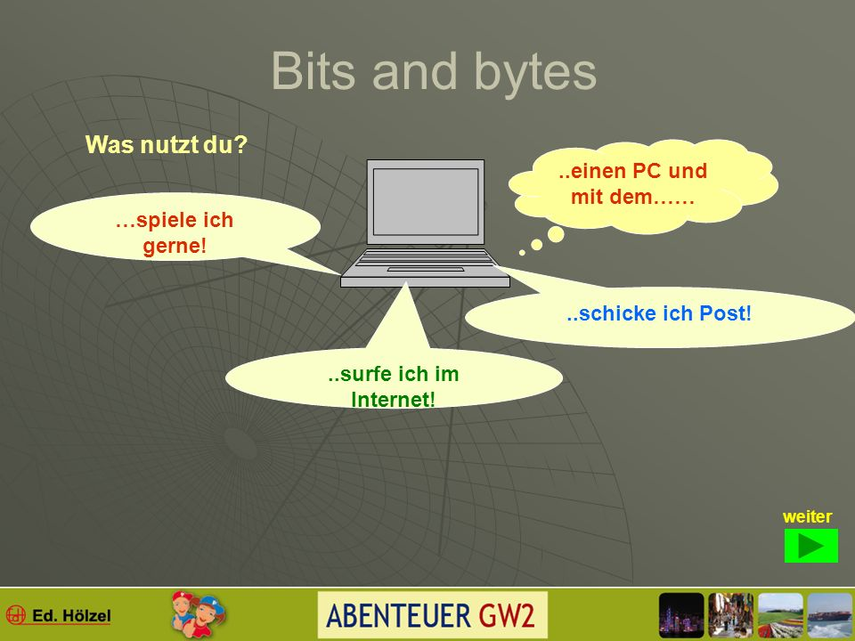 Bits and bytes www www = world wide web; weltweit sind Computer verbunden, wir sagen auch vernetzt. IT=? Internationale Technik Internationale Kommuni