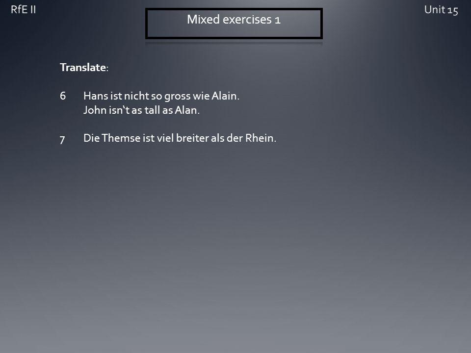Translate: 6Hans ist nicht so gross wie Alain. John isnt as tall as Alan. 7Die Themse ist viel breiter als der Rhein.
