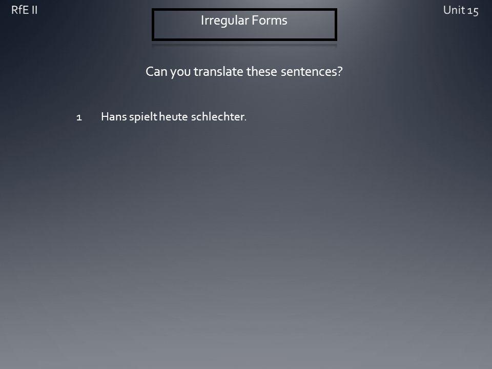 Can you translate these sentences? 1Hans spielt heute schlechter.