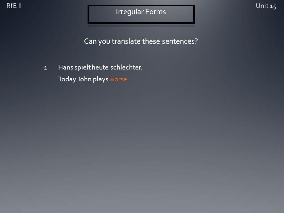 Can you translate these sentences? 1Hans spielt heute schlechter. Today John plays worse.