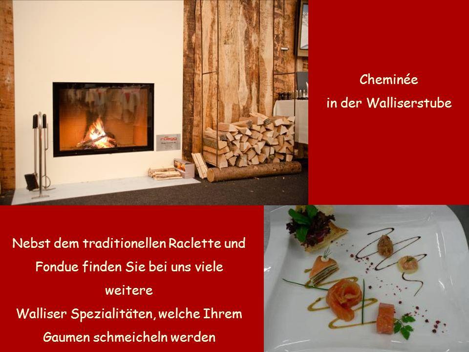 Cheminée in der Walliserstube Nebst dem traditionellen Raclette und Fondue finden Sie bei uns viele weitere Walliser Spezialitäten, welche Ihrem Gaumen schmeicheln werden