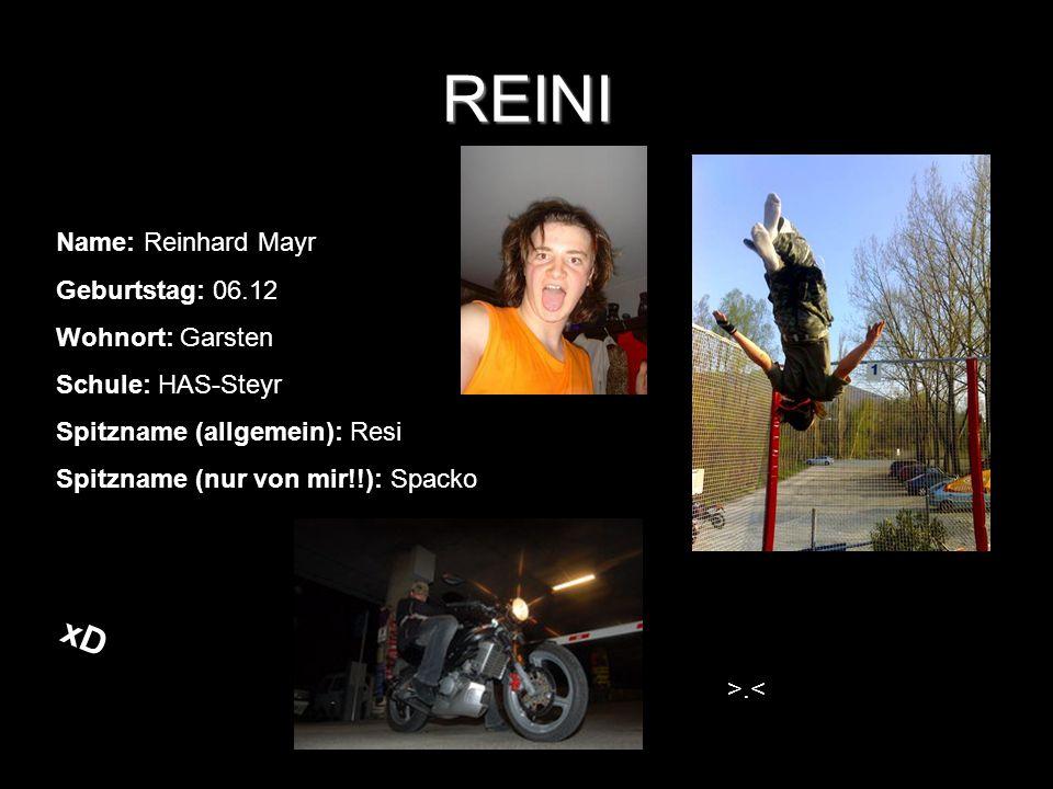 REINI Name: Reinhard Mayr Geburtstag: 06.12 Wohnort: Garsten Schule: HAS-Steyr Spitzname (allgemein): Resi Spitzname (nur von mir!!): Spacko >.< xD