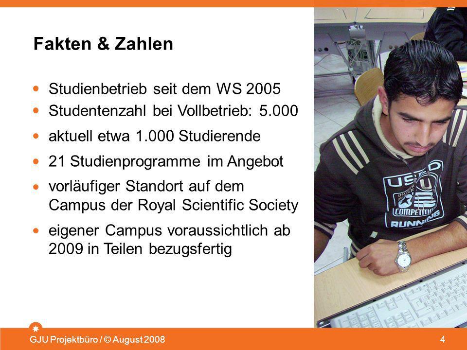 Fakten & Zahlen GJU Projektbüro / © August 2008 4 Studienbetrieb seit dem WS 2005 Studentenzahl bei Vollbetrieb: 5.000 aktuell etwa 1.000 Studierende
