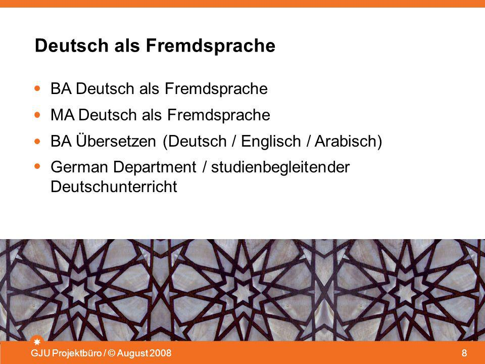 Deutsch als Fremdsprache GJU Projektbüro / © August 20088 BA Deutsch als Fremdsprache MA Deutsch als Fremdsprache BA Übersetzen (Deutsch / Englisch /