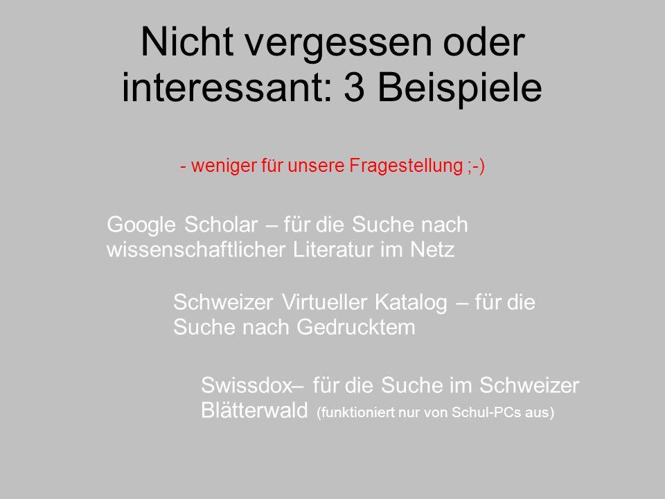 Nicht vergessen oder interessant: 3 Beispiele - weniger für unsere Fragestellung ;-) Google Scholar – für die Suche nach wissenschaftlicher Literatur im Netz Schweizer Virtueller Katalog – für die Suche nach Gedrucktem Swissdox– für die Suche im Schweizer Blätterwald (funktioniert nur von Schul-PCs aus)