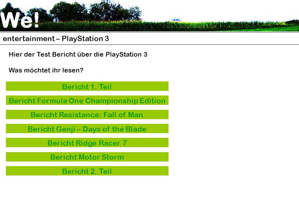 entertainment – PlayStation 3 Hier der Test Bericht über die PlayStation 3 Was möchtet ihr lesen? Bericht 1. Teil Bericht Formula One Championship Edi