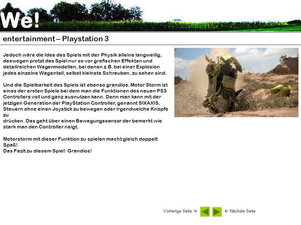 entertainment – Playstation 3 Jedoch wäre die Idee des Spiels mit der Physik alleine langweilig, deswegen protzt das Spiel nur so vor grafischen Effekten und detailreichen Wagenmodellen, bei denen z.B.