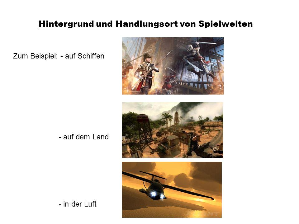 Hintergrund und Handlungsort von Spielwelten Zum Beispiel: - auf Schiffen - auf dem Land - in der Luft