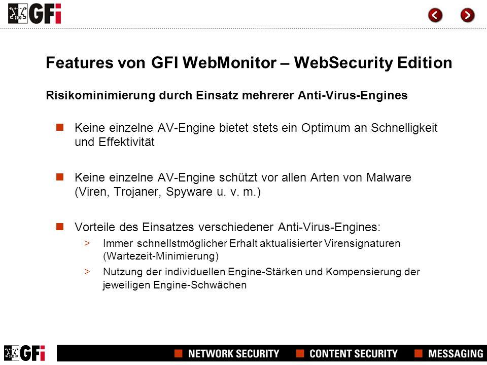 GFI WebMonitor – UnifiedProtection Edition Die UnifiedProtection Edition vereint die Funktionalität der WebMonitor Edition und der WebSecurity Edition, inklusive: Überwachung oder Trennung von Verbindungen in Echtzeit Überwachung oder Blockierung von versteckten Downloads durch Anwendungen Überwachung der Bandbreiten-Nutzung (Benutzer/gesamt) für Downloads und Uploads Whitelist- oder Blacklist-Filter für URLs/Benutzer/IP-Adressen Zeitgesteuerte Filterung Einhaltung gesetzlicher Schutzvorgaben