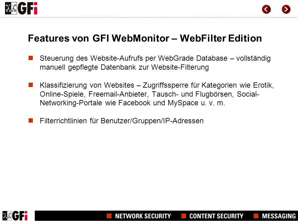 Features von GFI WebMonitor – WebSecurity Edition Mehrere Anti-Virus-Engines zur Überprüfung von Datei-Downloads: Norman Virus Control, BitDefender und (optional) Kaspersky Blockierung bestimmter Dateitypen durch Erstellung unterschiedlicher Download-Richtlinien für Benutzer/Gruppen/IP-Adressen Zugriffsschutz für Phishing-Websites mit automatisch aktualisierter Phishing-URL-Datenbank zur Abwehr von Social-Engineering- Angriffen
