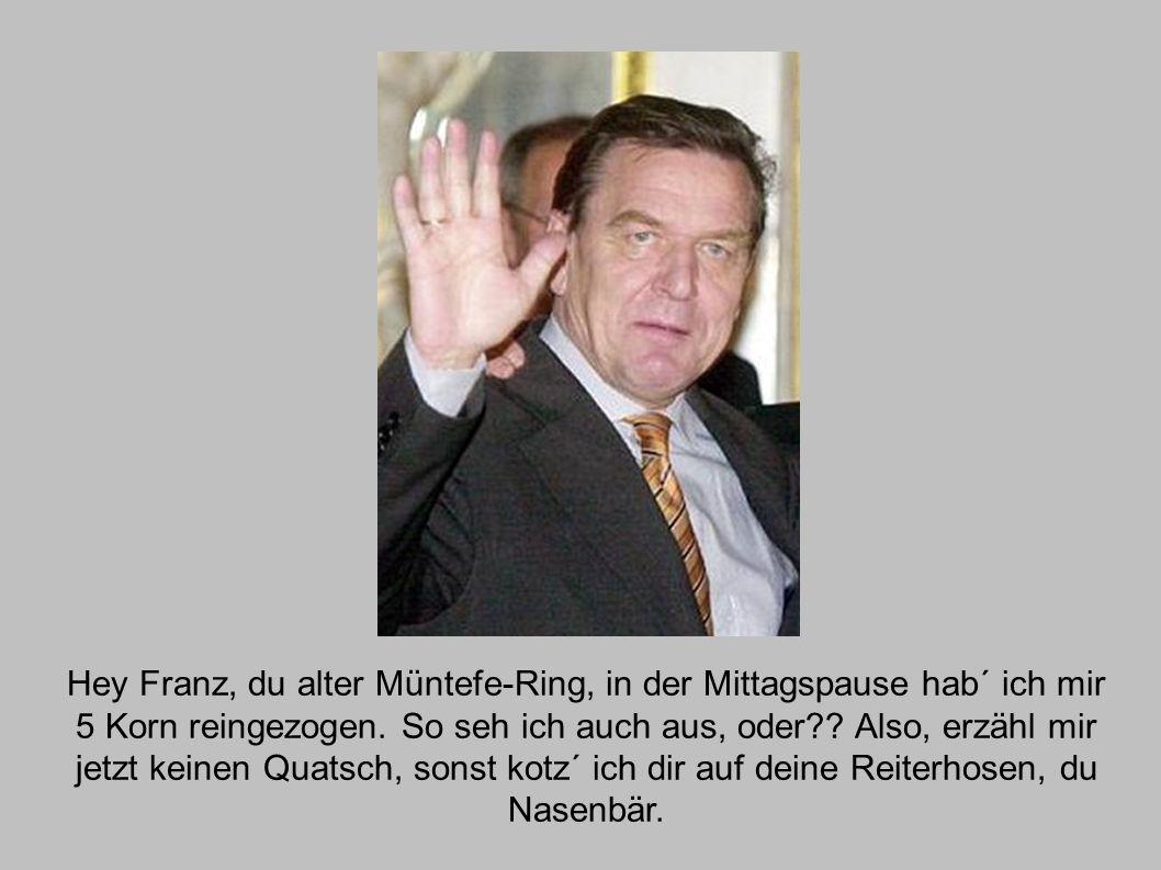 Hey Franz, du alter Müntefe-Ring, in der Mittagspause hab´ ich mir 5 Korn reingezogen.