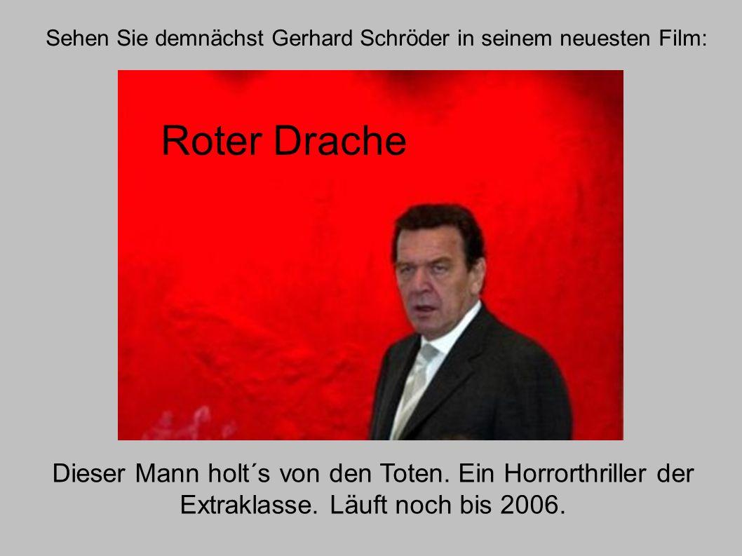 Sehen Sie demnächst Gerhard Schröder in seinem neuesten Film: Roter Drache Dieser Mann holt´s von den Toten. Ein Horrorthriller der Extraklasse. Läuft