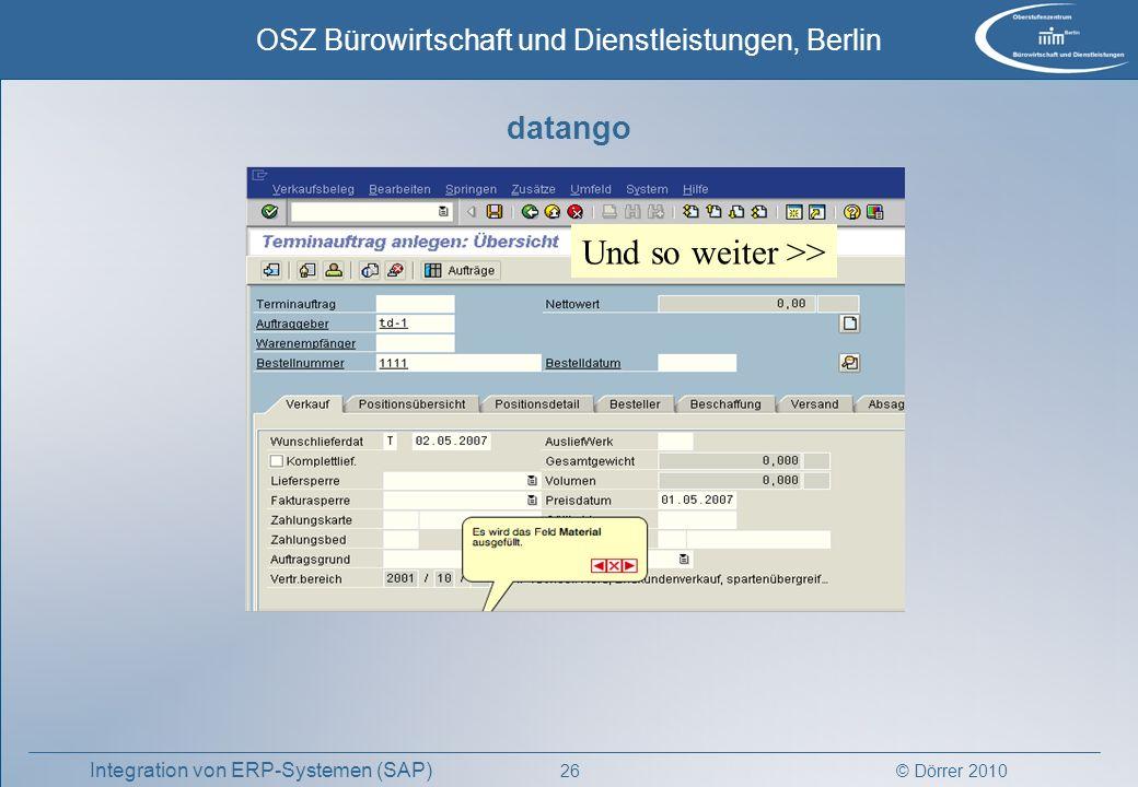 © Dörrer 2010 OSZ Bürowirtschaft und Dienstleistungen, Berlin 26 Integration von ERP-Systemen (SAP) Und so weiter >> datango