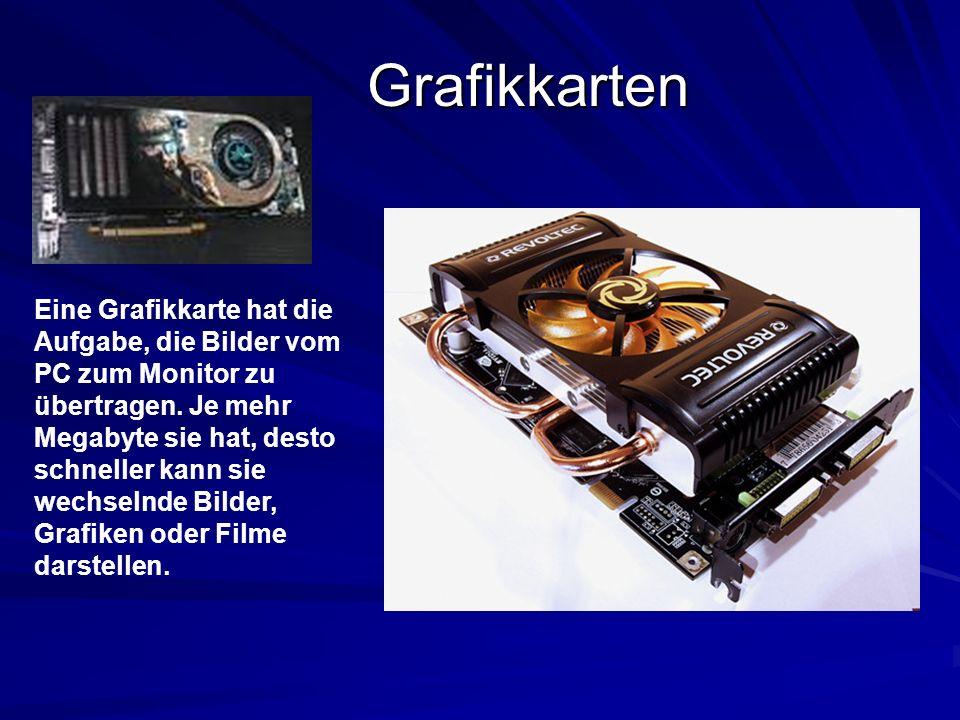 Grafikkarten Eine Grafikkarte hat die Aufgabe, die Bilder vom PC zum Monitor zu übertragen. Je mehr Megabyte sie hat, desto schneller kann sie wechsel